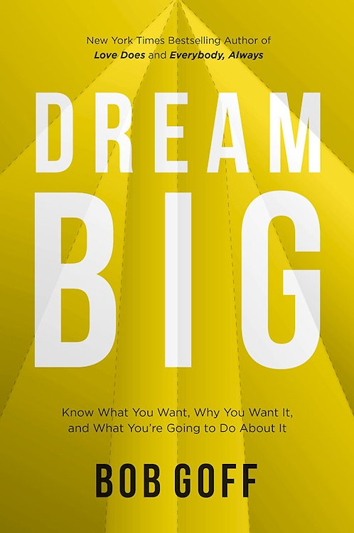 Dream Big Know What You Want, Why You Want It, And What You're Going To Do About It by Bob Goff