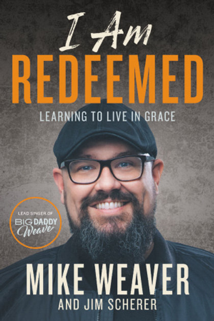 I Am Redeemed Learning To Live In Grace by Mike Weaver and Jim Scherer