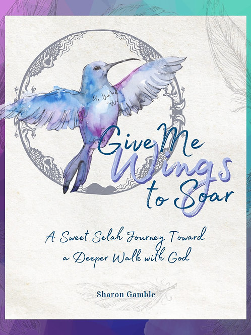 Give Me Wings To Soar A Sweet Selah Journey Toward A Deeper Walk With God by Sharon Gamble