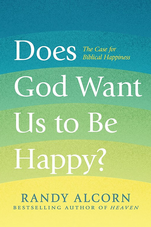 Does God Want Us To Be Happy The Case For Biblical Happiness by Randy Alcorn