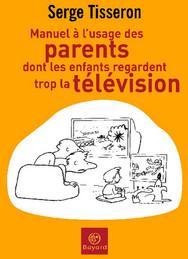 """Serge Tisseron, """"Manuel à l'usage des parents dont les enfants regardent trop la télévision"""""""