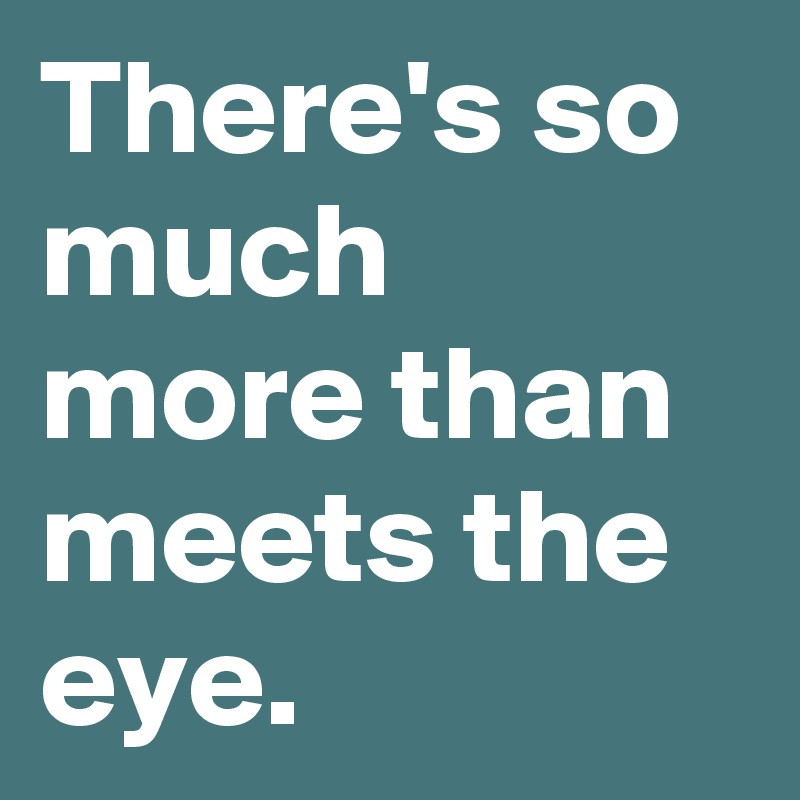 There's so much more than meets the eye...