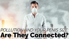 Pollution and Your Penis Size: Are They Connected?