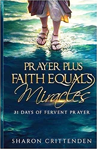 Prayer Plus Faith Equals Miracles, by: Sharon Crittenden