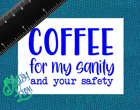 Coffee for my sanity and your safety  1 layer