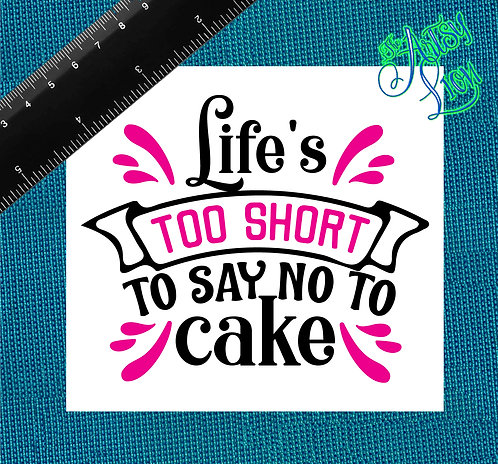 Life is too short to say no to cake decal
