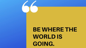 BE WHERE THE WORLD IS GOING.