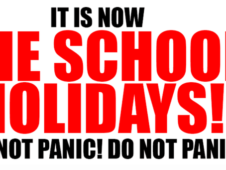 It is now the school holidays - do not panic!