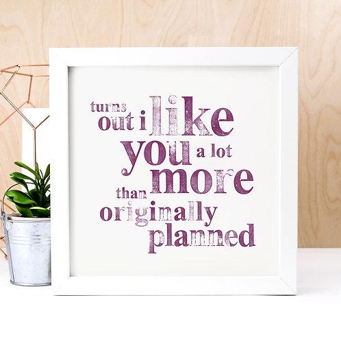 Turns Out I Like You Unframed Print
