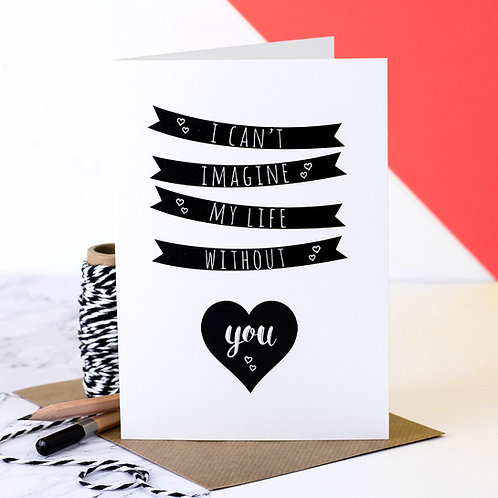 Can't Imagine My Life Without You Monochrome Love Card