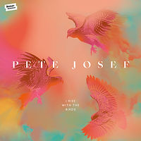 Pete Josef - I Rise With The Birds.jpg