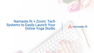 Namaste.fit + Zoom: Tech Systems to Easily Launch Your Online Yoga Studio