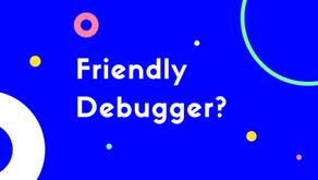 Did Somebody Say Friendly Debugger?