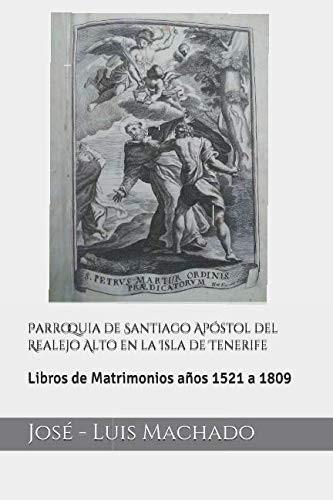 Parroquia de Santiago Apóstol del Realejo Alto en la Isla de Tenerife: Libros de Matrimonios años 1521 a 1809 by Jose Luis Machado
