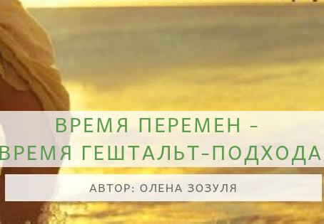 ВРЕМЯ ПЕРЕМЕН -                         ВРЕМЯ ГЕШТАЛЬТ-ПОДХОДА