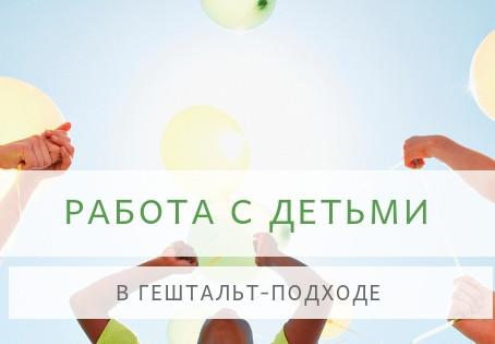 РАБОТА С ДЕТЬМИ В ГЕШТАЛЬТ-ПОДХОДЕ