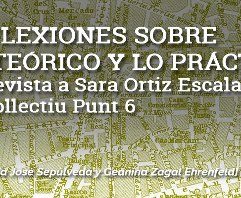Reflexiones sobre lo teoórico y lo práctico: entrevista a Sara Ortiz Escalante, de Collectiu Punt 6.