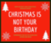 Christmas is not your birthday.png