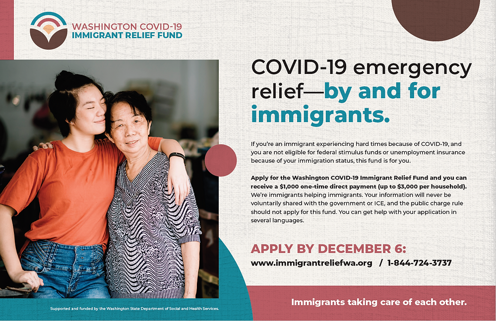 """Image of a daughter hugging her mom with the following text: """"COVID 19 emergency relief--by and for immigrants. If you're an immigrant experiencing hard times because of COVID-19, and you are not eligible for federal stimulus funds or unemployment insurance because of your immigration status, this fund is for you. Apply for the Washington COVID-19 Immigrant Relief Fund and you can receive a $1,000 one time direct payment (up to $3,000 per household). We're immigrants helping immigrants. Your information will never be voluntarily shared with the government or ICE, and the public charge rules should not apply for this fund. You can get help with your application in several languages. Apply by December 6. www.immigrantreliefwa.org or 1-844-724-3737. Immigrants taking care of each other."""