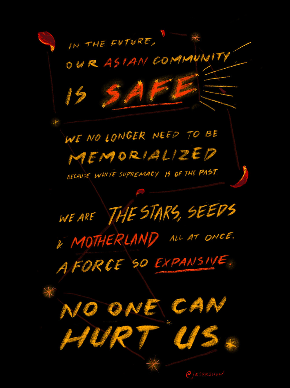 Yellow and Orange letters on black background that states: In the future, our Asian community is safe, we no longer need to be memorialized because white supremacy is of the past. We are the stars, seeds, and motherland all at once. A force so expansive, no one can hurt us.