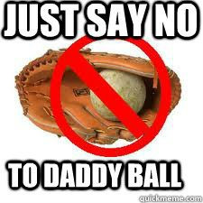 "SAY ""NO"" TO DADDY BALL"