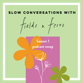 Slow Conversations with Fields & Ferns Podcast Season 1 Recap