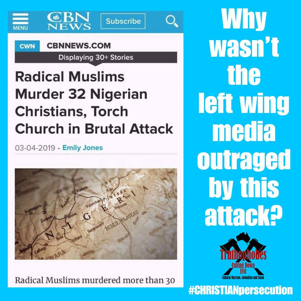 The killing in New Zealand was tragic and wrong.   Why do Killings in other parts of the world receive no or limited media coverage as moslems kill innocent people?  Strange how the latest killings in Nigeria had no TV news circus all over it a few days ago. Nothing but TV media black out!! Oh it's because the perpetrator isn't a white nationalist and the victims despite being black were Christians.  In the first week of March, moslems acting on the Quran murdered Christians in Nigeria. They set fire to several houses and a church and sporadically shot at families trying to escape the blaze, killing 32 people
