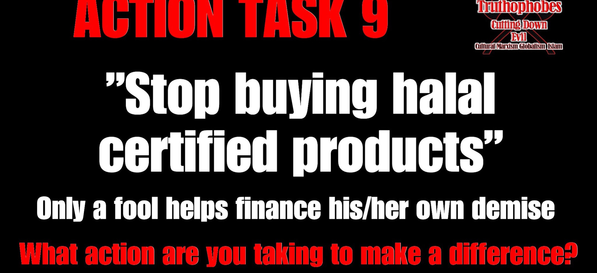"""TAKE ACTION  A task every patriot can do - """"Stop buying halal certified products""""  Why would you buy products such as Vegemite, Cadbury, Nescafe, Moccona, Bega Cheese and many more halal certified products, knowing they help fund islam?  Future generations will be hurt because either you're a fool or too selfish to change brands.  TAKE ACTION  CURRENT BOYCOTT TO ADD TO THE LIST McCain Frozen Foods Only a complete vegetable eats vegies that fund mosques.  A new Boycott Target Announced each Sunday on the Home Page of the Truthophobes Website"""