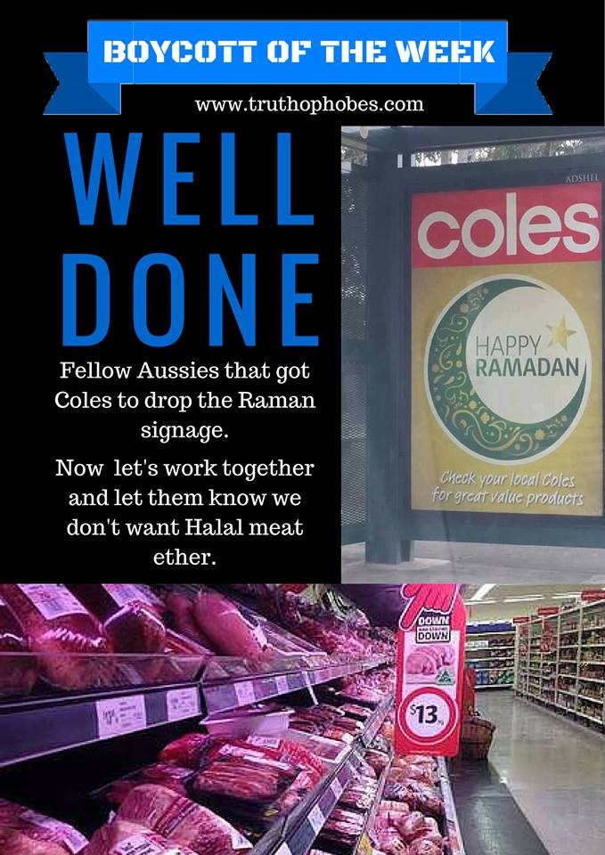 Companies must get the message that choosing to support Ramadan and moslems comes at a cost.   Leave the Coles halal meat on the shelves for moslems. With a target audience of 4%-6% of the market, Coles will be forced to either shut down their meat section or stop selling halal certified meat.   We the consumers have the power. Coles has turned its back on Australia and chosen islam. It's time Australians turned their back on Coles.