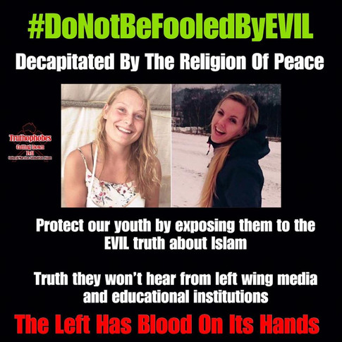 #DoNotBeFooledByEVIL  It is so important we teach young people the evil truth about Islam.  It is so important that Islamic immigration is stopped.  Bill Shorten must be defeated in 2019. The UN Migration Compact will be signed by Labor putting future generations more at risk from the barbaric Islamic ideology.  Read more about the tragic deaths of these young naive girls who were fooled by lefties to believe Islam is peace. Deaths that would never have happened if they had been taught the truth about Islam.