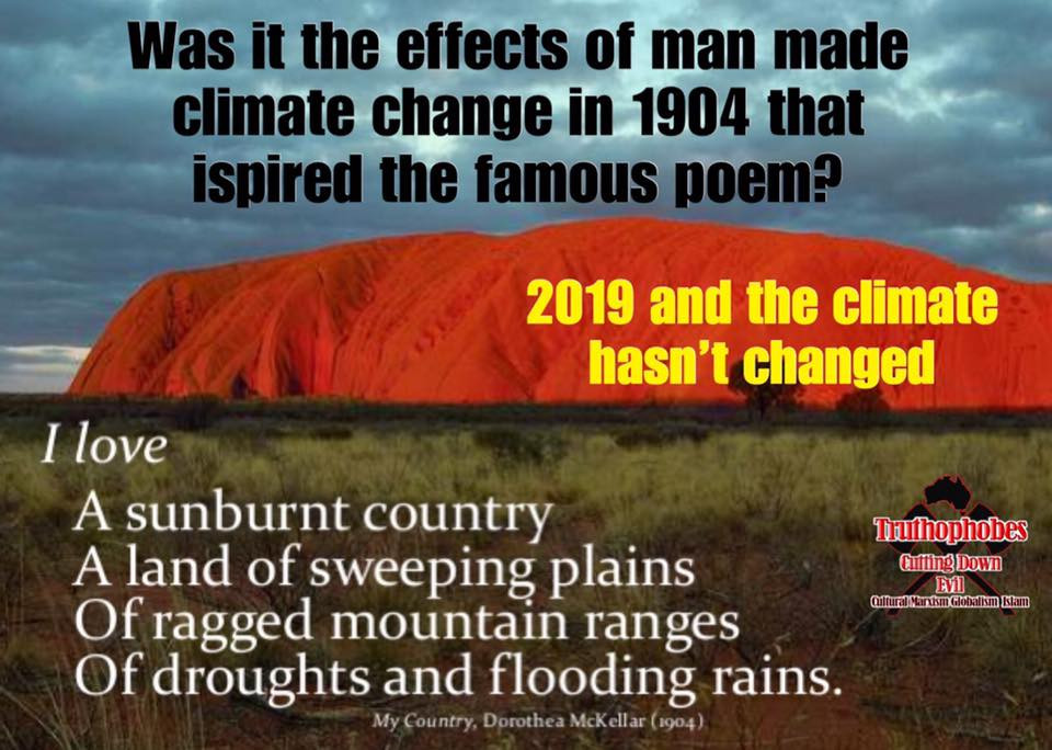 """""""My Country"""" was written by Dorothea Mackeller in 1904. Was it the effects of man made climate change that inspired the famous second stanza?  """"I love a sunburnt country, A land of sweeping plains, Of ragged mountain ranges, Of droughts and flooding rains. I love her far horizons, I love her jewel-sea, Her beauty and her terror The wide brown land for me! """"  """"My Country"""" exposes the hoax of Left Wing climate change alarmists. The Australian climate hasn't changed since Mackellar's description in 1904. Australians need to wake up to this fact.  #Truthophobes"""
