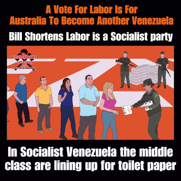 """Do you want a Socialist Australia?  Venezuela once enjoyed the highest standard of living in Latin America during the 1950's to the early 1980's before the decay of socialism crippled the country.  Socialism is the failed economic and political theory of Karl Marx that has caused several economies to fall and tens of millions of people to die.  """"The problem with socialism is that you eventually run out of other people's money."""" Margaret Thatcher  Bill Shorten is a Socialist and with the power of the Marxist Unions and communist Greens, Australia will take a sharp downward turn to the left if Labor wins in 2019.  Australians must not take for granted what we have as it won't last for ever under the economic mismanagement of a socialist Shorten Labor government. The middle class in Venezuela never expected to be lining up for toilet paper."""