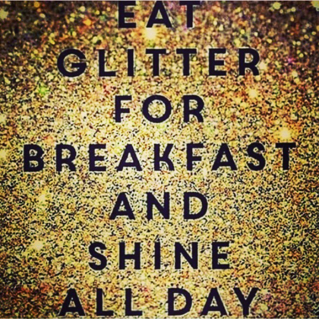 Eat Glitter for Breakfast and SHINE All Day! #GM #BeBrilliant #ShineOnEm #ItsTheGodInYou