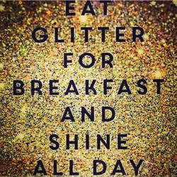 Eat Glitter for Breakfast and SHINE All Day! #GM #BeBrilliant #ShineOnEm #ItsTheGodInYou