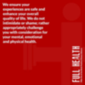 Red image that read Full Health We ensure your experiences are safe and enhance your overall quality of life.  We do not intimidate or shame; rather appropriately challenge you with consideration for your mental, emotional and physical health.