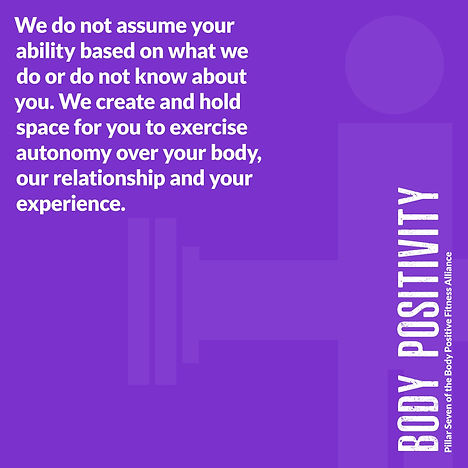 Purple image that reads Body Positivity We do not assume your ability based on what we do or do not know about you.  We create and hold space for you to exercise autonomy over your body, our relationship and your experience.