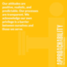 Yellow image that read Approachability our attitudes are positive, realistic, and predictable. Our processes are transparent. We acknowledge our own privilege is a barrier between ourselves and those we serve.