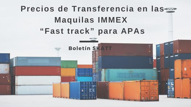 """Precios de Transferencia en las Maquilas IMMEX """"Fast track"""" para APAs"""