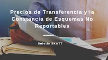 Precios de Transferencia y la Constancia de Esquemas No Reportables