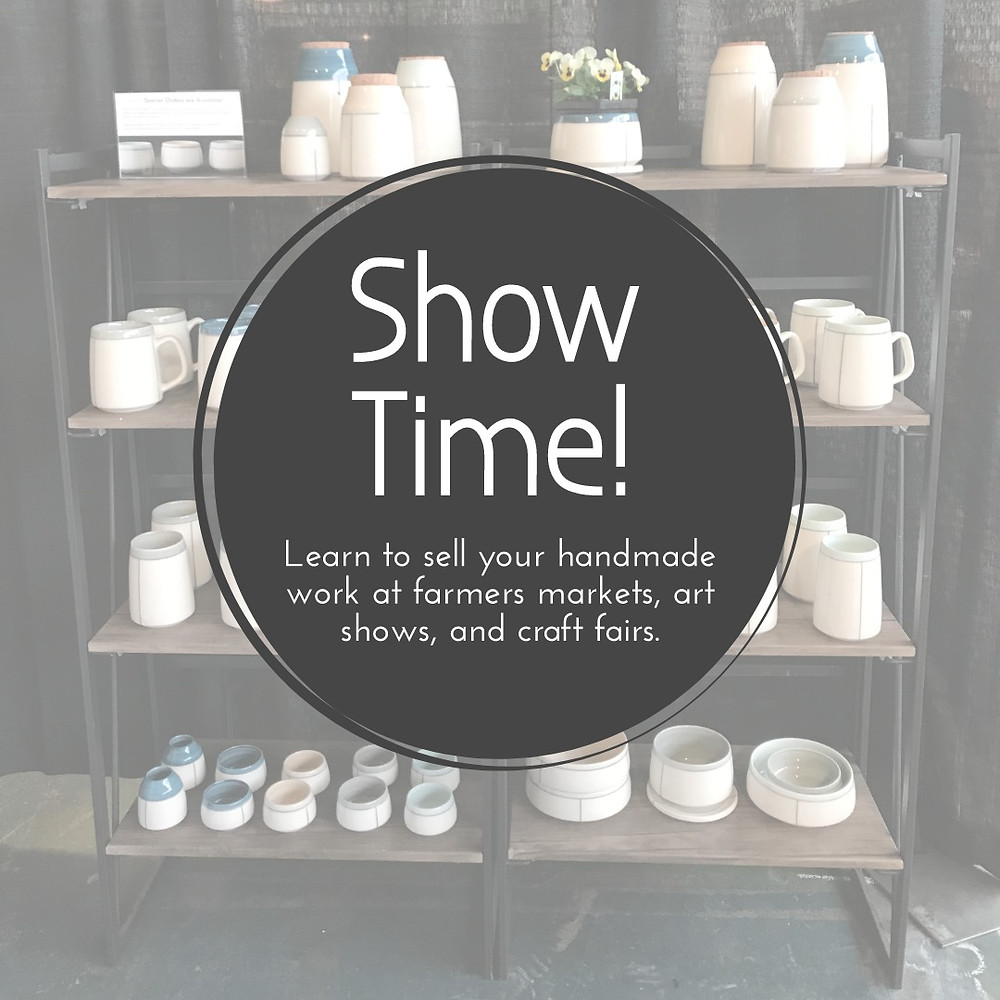"Muted image of shelving at an art show with a graphic superimposed over it reading ""Show Time! Learn to sell your handmade work at farmers markets, art shows, and craft fairs."""