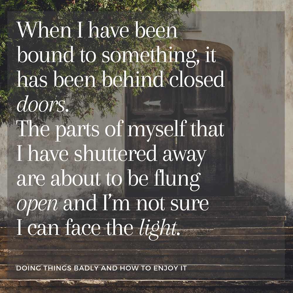 A picture of a black door with tree branches covering a part of it in the top left corner. There is a quote over the picture: In the past, when I have been bound to something it has been behind closed doors. The parts of myself that I have shuttered away are about to be flung open and I'm not sure I can face the light.