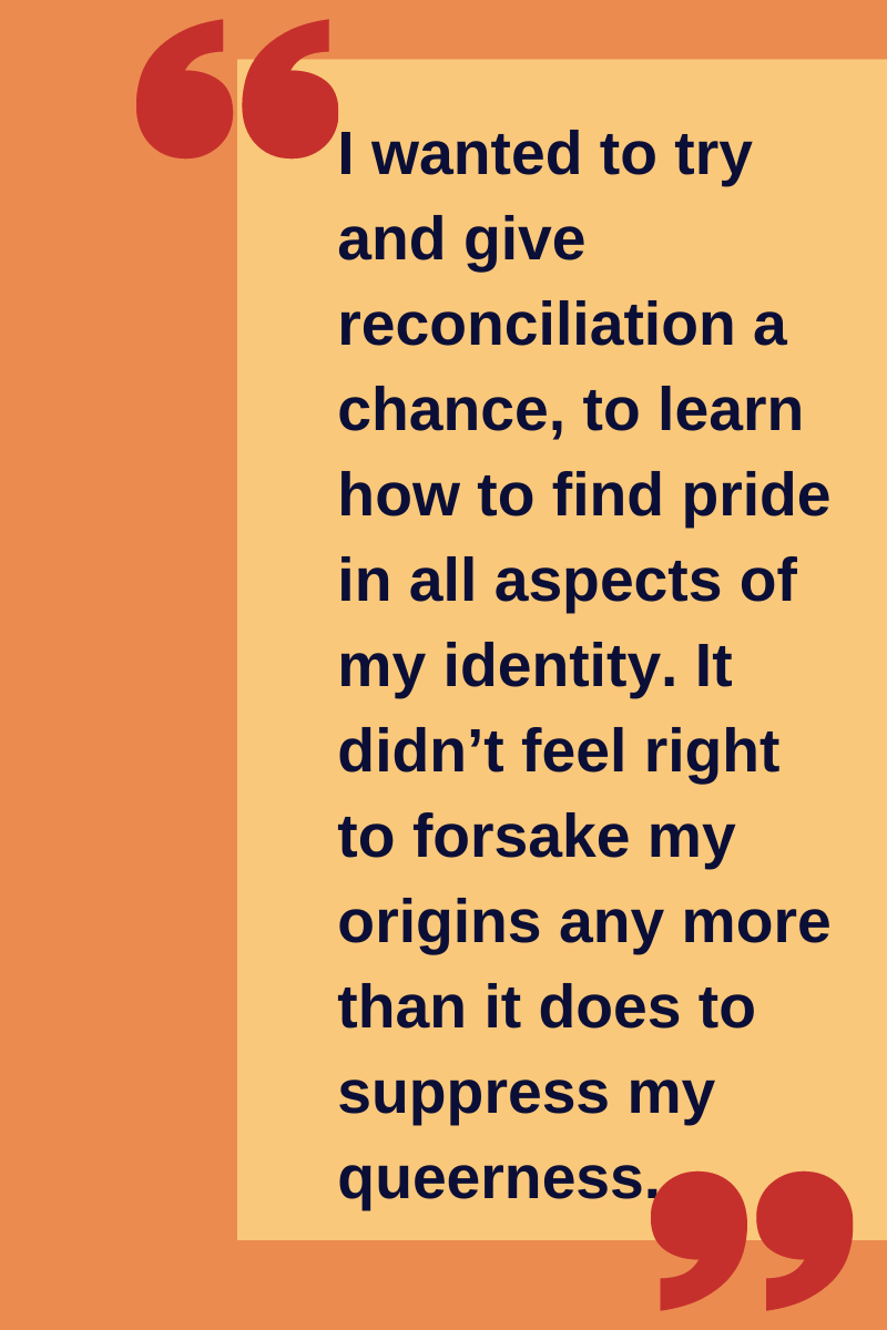 "Quote: ""I wanted to try and give reconciliation a chance, to learn how to find pride in all aspects of my identity. It didn't feel right to forsake my origins any more than it does to suppress my queerness."""