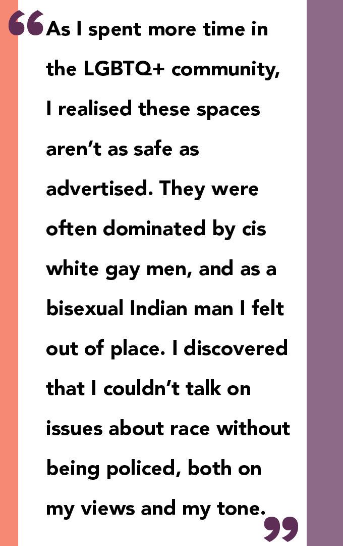As I spent more time in the LGBTQ+ community, I realised these spaces aren't as safe as advertised. They were often dominated by cis white gay men, and as a bisexual Indian man I felt out of place. I discovered that I couldn't talk on issues about race without being policed, both on my views and my tone.