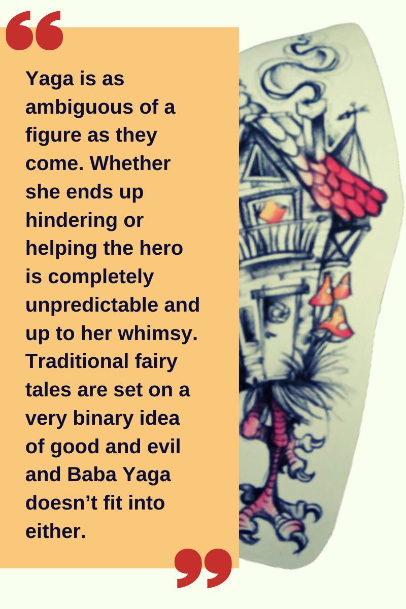 "Quote: ""Yaga is as ambiguous of a figure as they come. Whether she ends up hindering or helping the hero is completely unpredictable and up to her whimsy. Traditional fairy tales are set on a very binary idea of good and evil and Baba Yaga doesn't fit into either."" along with an illustration of a fairytale cottage on chicken feet."