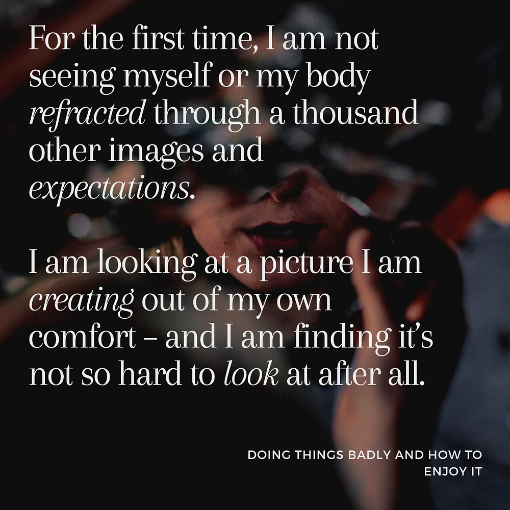 A text graphic saying: For the first time, I am not seeing myself or my body refracted through a thousand other images and expectations.