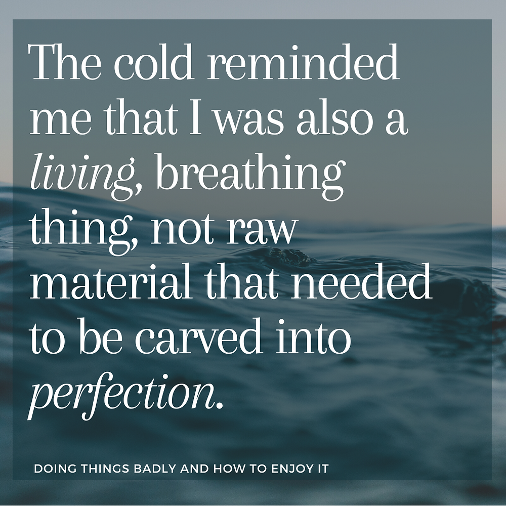 An image of sea with text over it saying: The cold reminded me that I was also a living, breathing thing, not raw material that needed to be carved into perfection.