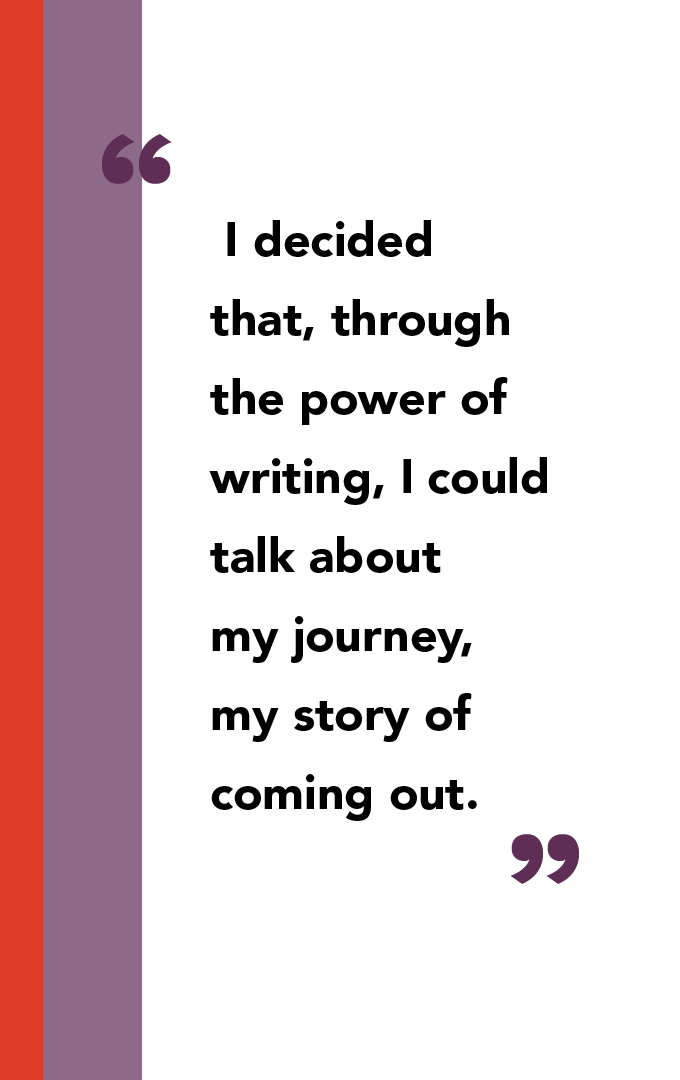 . I decided that, through the power of writing, I could talk about my journey, my story of coming out.