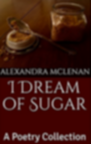 """""""I Dream of Sugar: A Poetry Collection"""" by Alexandra McLenan"""