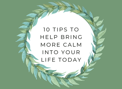 10 Tips To Help Bring More Calm Into Your Life Today