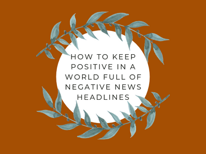 4 Tips On Keeping Positive In A World Of Negative Headlines